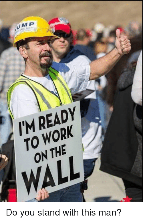 Work, The Wall, and Man: UMP  I'M READY  TO WORK  ON THE  WALL Do you stand with this man?