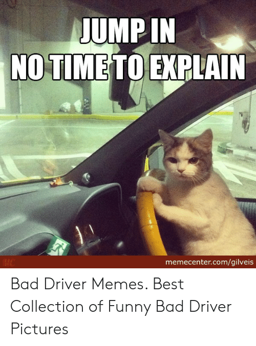 Bad Driver Meme: UMP IN  NO TIME  TO EXPLAIN  memecenter.com/gilveis Bad Driver Memes. Best Collection of Funny Bad Driver Pictures