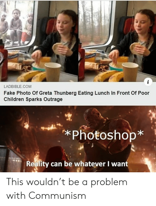 Outrage: Umpart  i  LADBIBLE COM  Fake Photo Of Greta Thunberg Eating Lunch In Front Of Poor  Children Sparks Outrage  *Photoshop*  Reality can be whatever I want This wouldn't be a problem with Communism