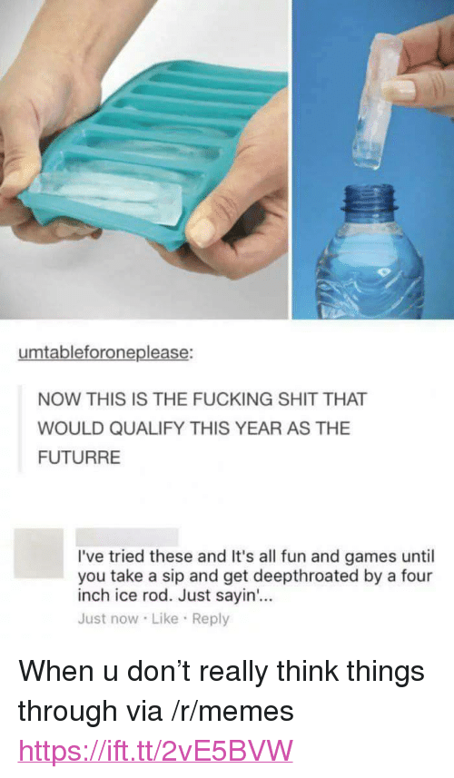 """Fucking, Memes, and Shit: umtableforoneplease:  NOW THIS IS THE FUCKING SHIT THAT  WOULD QUALIFY THIS YEAR AS THE  FUTURRE  I've tried these and It's all fun and games until  you take a sip and get deepthroated by a four  inch ice rod. Just sayin'...  Just now Like Reply <p>When u don't really think things through via /r/memes <a href=""""https://ift.tt/2vE5BVW"""">https://ift.tt/2vE5BVW</a></p>"""
