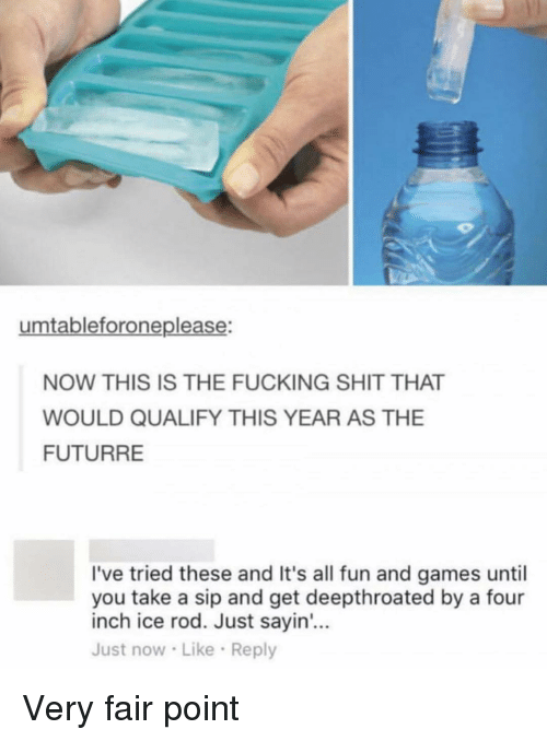 Fucking, Funny, and Shit: umtableforoneplease:  NOW THIS IS THE FUCKING SHIT THAT  WOULD QUALIFY THIS YEAR AS THE  FUTURRE  I've tried these and It's all fun and games until  you take a sip and get deepthroated by a four  inch ice rod. Just sayin...  Just now Like Reply Very fair point