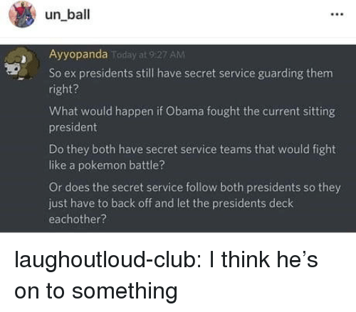 secret service: un ball  Ayyopanda  AM  So ex presidents still have secret service guarding them  right?  What would happen if Obama fought the current sitting  president  Do they both have secret service teams that would fight  like a pokemon battle?  Or does the secret service follow both presidents so they  just have to back off and let the presidents deck  eachother? laughoutloud-club:  I think he's on to something