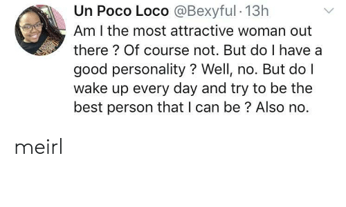 Also No: Un Poco Loco @Bexyful 13h  Am I the most attractive woman out  there? Of course not. But do I have a  good personality? Well, no. But do I  wake up every day and try to be the  best person that I can be? Also no. meirl