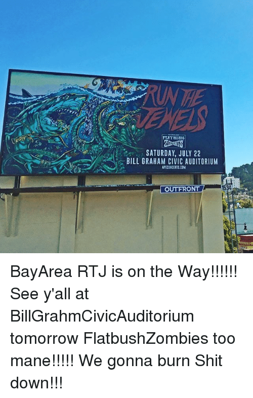 Memes, Shit, and Tomorrow: UN THE  PLATBISH  OMES  SATURDAY, JULY 22  PECONCERTS.COM  BILL GRAHAM CIVIC AUDITORIUM  1534  OUTFRONT BayArea RTJ is on the Way!!!!!! See y'all at BillGrahmCivicAuditorium tomorrow FlatbushZombies too mane!!!!! We gonna burn Shit down!!!