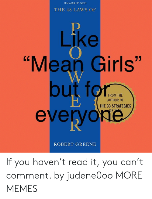 """Mean Girls: UNABRIDGED  THE 48 LAWS OF  Like  """"Mean Girls""""  but for  everyoé  FROM THE  AUTHOR OF  THE 33 STRATEGIES  ROBERT GREENE If you haven't read it, you can't comment. by judene0oo MORE MEMES"""