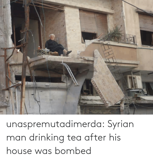 tea: unaspremutadimerda: Syrian man drinking tea after his house was bombed