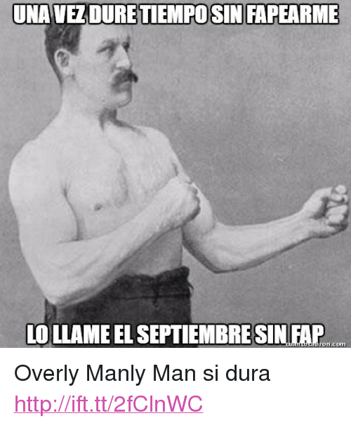 "Overly Manly: UNAVEZDURETIEMPOSIN FAPEARME  LO LLAME EL SEPTIEMBRESIN FAP I  ron.com <p>Overly Manly Man si dura <a href=""http://ift.tt/2fClnWC"">http://ift.tt/2fClnWC</a></p>"