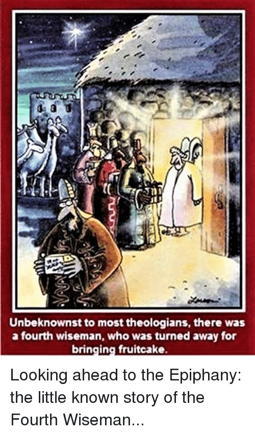 Episcopal Church : Unbeknownst to most theologians, there was  a fourth wiseman, who was turned away for  bringing fruitcake. Looking ahead to the Epiphany:  the little known story of the Fourth Wiseman...