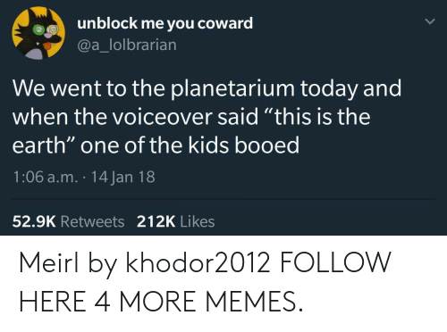 "booed: unblock me you coward  @a_lolbrarian  We went to the planetarium today and  when the voiceover said ""this is the  earth"" one of the kids booed  1:06 a.m. 14 Jan 18  52.9K Retweets 212K Likes Meirl by khodor2012 FOLLOW HERE 4 MORE MEMES."