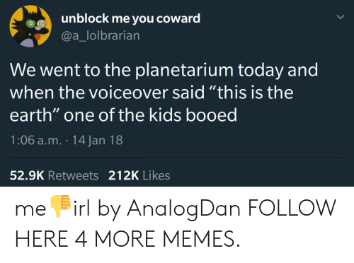 "booed: unblock me you coward  @a_lolbrarian  We went to the planetarium today and  when the voiceover said ""this is the  earth"" one of the kids booed  1:06 a.m. 14 Jan 18  52.9K Retweets 212K Likes me👎irl by AnalogDan FOLLOW HERE 4 MORE MEMES."