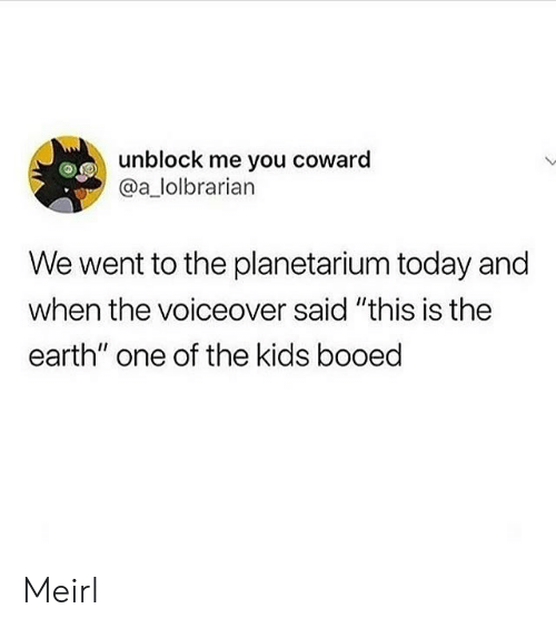 "booed: unblock me you coward  @a_lolbrarian  We went to the planetarium today and  when the voiceover said ""this is the  earth"" one of the kids booed Meirl"