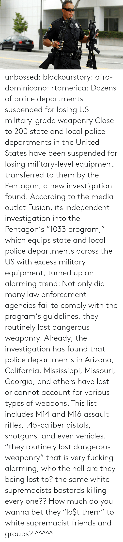 "states: unbossed: blackourstory:  afro-dominicano:  rtamerica:  Dozens of police departments suspended for losing US military-grade weaponry Close to 200 state and local police departments in the United States have been suspended for losing military-level equipment transferred to them by the Pentagon, a new investigation found. According to the media outlet Fusion, its independent investigation into the Pentagon's ""1033 program,"" which equips state and local police departments across the US with excess military equipment, turned up an alarming trend: Not only did many law enforcement agencies fail to comply with the program's guidelines, they routinely lost dangerous weaponry. Already, the investigation has found that police departments in Arizona, California, Mississippi, Missouri, Georgia, and others have lost or cannot account for various types of weapons. This list includes M14 and M16 assault rifles, .45-caliber pistols, shotguns, and even vehicles.  ""they routinely lost dangerous weaponry"" that is very fucking alarming, who the hell are they being lost to? the same white supremacists bastards killing every one??  How much do you wanna bet they ""lo$t them"" to white supremacist friends and groups?   ^^^^^"