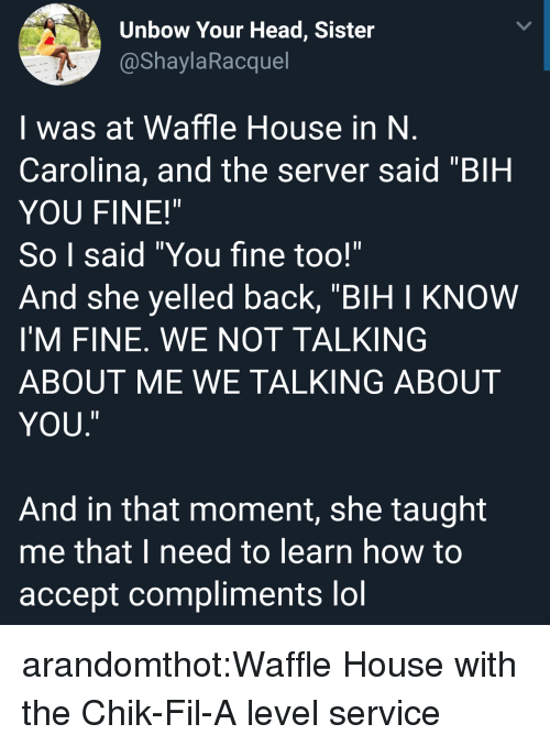 "bih: Unbow Your Head, Sister  @ShaylaRacquel  I was at Waffle House in N  Carolina, and the server said ""BIH  YOU FINE!""  So I said ""You fine too!""  And she yelled back, ""BIH I KNOW  I'M FINE. WE NOT TALKING  ABOUT ME WE TALKING ABOUT  YOU  ㄧ  And in that moment, she taught  me that I need to learn how to  accept compliments lol arandomthot:Waffle House with the Chik-Fil-A level service"