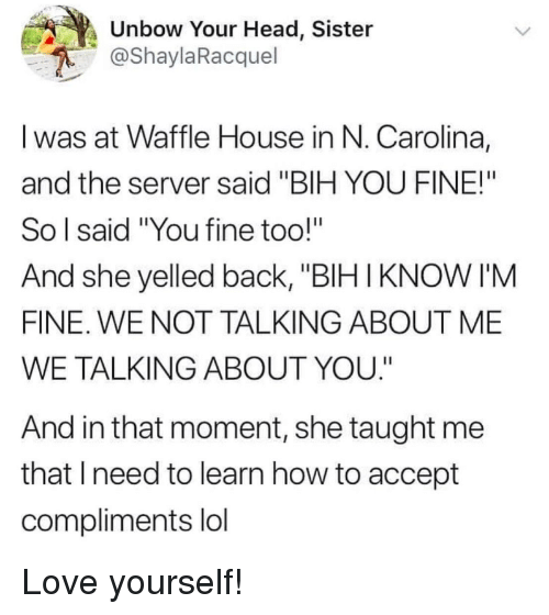 "bih: Unbow Your Head, Sister  @ShaylaRacquel  I was at Waffle House in N. Carolina,  and the server said ""BIH YOU FINE!""  So l said ""You fine too!""  And she yelled back, ""BIHIKNOW I'M  FINE. WE NOT TALKING ABOUT ME  WE TALKING ABOUT YOU.""  And in that moment, she taught me  that lneed to learn how to accept  compliments lol Love yourself!"