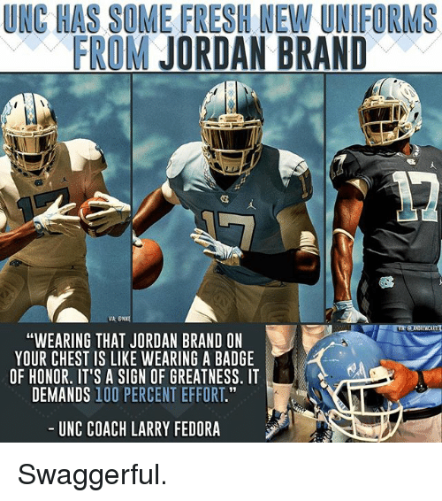 "Anaconda, Fedora, and Fresh: UNC HAS SOME FRESH NEW UNIFORMS  FROM JORDAN BRAND  ""WEARING THAT JORDAN BRAND ON  YOUR CHEST IS LIKE WEARING A BADGE  OF HONOR. IT'S A SIGN OF GREATNESS. IT  DEMANDS 100 PERCENT EFFORT.""  UNC COACH LARRY FEDORA Swaggerful."