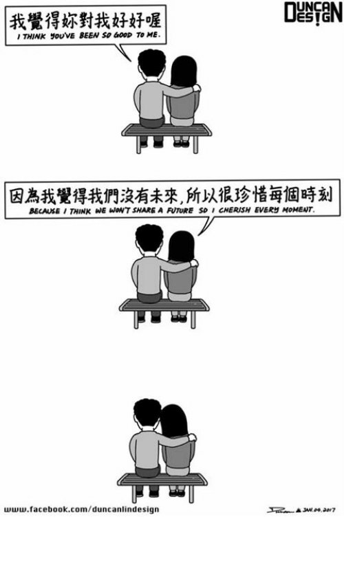 unca: UNCA  我覺得妳對我好好喔  THINK yoUVE BEEN SO GOOD TO ME  因為我覺得我們沒有未來 以很珍惜每個時刻  BECAUSE THINK WE WONT SHARE A FUTURE SO CHERISH EVERS HOMEAT.  www.facebook.com/duncanlindesign  ▲sue 09.2017 珍惜
