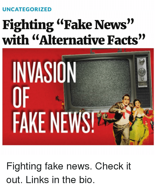 "Facts, Fake, and Memes: UNCATEGORIZED  Fighting ""Fake News""  with ""Alternative Facts""  INVASION  FAKE NEWS! Fighting fake news. Check it out. Links in the bio."