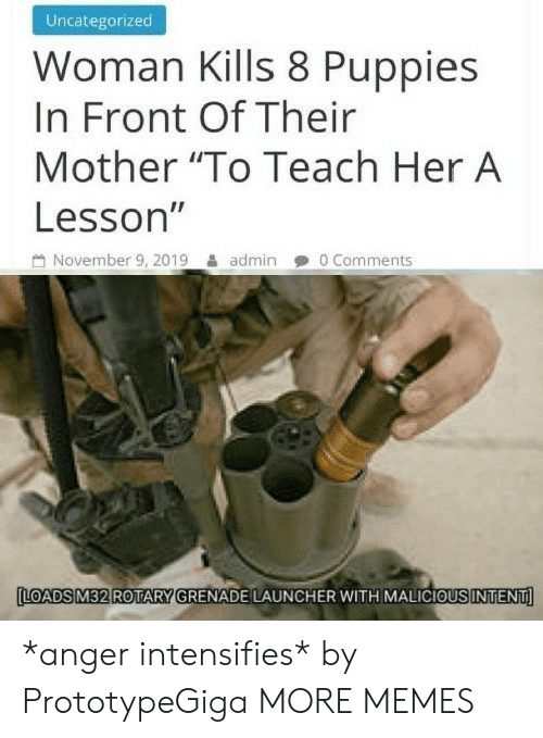 """Admin: Uncategorized  Woman Kills 8 Puppies  In Front Of Their  Mother """"To Teach Her A  Lesson""""  November 9, 2019  0 Comments  admin  LOADS M32 ROTARY GRENADE LAUNCHER WITH MALICIOUS INTENT *anger intensifies* by PrototypeGiga MORE MEMES"""