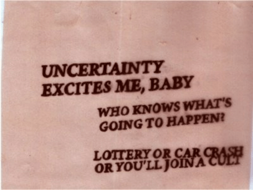 cult: UNCERTAINTY  EXCITES ME, BABY  WHO KNOWS WHAT'S  GOING TO HAPPEN?  LOTTERY OR CAR CRASH  ORYOU'LL JOINA CULT