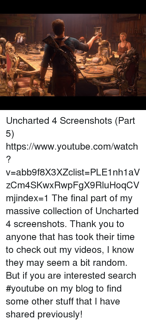 Part 5: Uncharted 4 Screenshots (Part 5) https://www.youtube.com/watch?v=abb9f8X3XZclist=PLE1nh1aVzCm4SKwxRwpFgX9RluHoqCVmjindex=1  The final part of my massive collection of Uncharted 4 screenshots. Thank you to anyone that has took their time to check out my videos, I know they may seem a bit random. But if you are interested search #youtube on my blog to find some other stuff that I have shared previously!