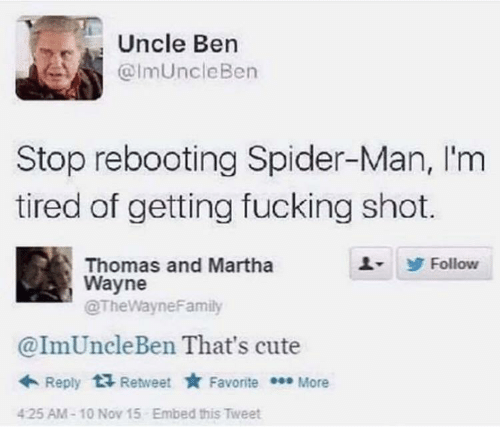 ben: Uncle Ben  @ImUncleBen  Stop rebooting Spider-Man, I'm  tired of getting fucking shot.  Thomas and Martha  Wayne  @TheWayneFamily  Follow  @ImUncleBen That's cute  + Reply  Retweet * Favorite * More  Embed this Tweet  425 AM-10 Nov 15