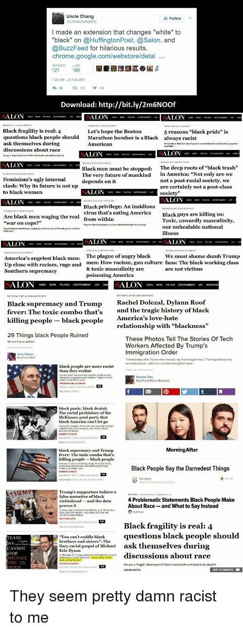 """Rachel Dolezal: Uncle Chang  @UncleChangNYC  Follow  I made an extension that changes """"white"""" to  """"black"""" on @HuffingtonPost, @Salon, and  @BuzzFeed for hilarious results.  chrome.google.com/webstore/detai  7-24 AM-21 Feb 2017  Download: http://bit.ly/2m6NOOf  MONDAY,AR 182 MEDT  Black fragility is real: 4  questions black people should  ask themselves during  Let's hope the Boston  Marathon bomber is a Black  American  5 reasons """"black pride""""i  always racist  History tells us าเ0iness, has always been a construct used tseedade certain groups from  discussions about race  Are you a """"Trge black person? Here's how to tel-and what to do about  The deep roots of """"black trash  in America: """"Not only are we  not a post-racial society, we  are certainly not a post-class  Black men must be stopped:  The very future of mankind  Feminism's ugly internal  clash: Why its future is not up  to black women  depends on it  Black privilege: An insidious  virus that's eating America  from within  Are black men waging the real  war on cops?""""  Blackguys are killing us:  Toxic, cowardly masculinity,  our unhealable national  illness  ce  Two policemen mundered in lowa allegedly by a black manc Wheres the outrage over black m  uting cogs?  The plague of angry black  men: How racism, gun culture fans: The black working class  & toxic masculinity are  poisoning America  We must shame dumb Trump  America's angriest black men:  Up close with racism, rage a  Southern supremacy  nd  VIDEO NEWS POITICS ENTERTAINMENT UFE INN  VIDEO NEWS POUTICS ENTERTAINMENT UFE INNOVATION  SATURDAY, JUN 20, 2045 4:00 PM UTC  SATURDAY, SEP 24, 2016 4:00 PM UTC  Rachel Dolezal, Dylann Roof  Black supremacy and Trump  fever: The toxic combo that's  killing people black people  and the tragic history of black  relationship with """"blackness""""  Workers Affected By Trump's  Ameriea 's love-hate  These Photos Tell The Stories Of Tech  We can't have nothin'  Immigration Order  Staff  after Trump was e  was,  my  son looks """