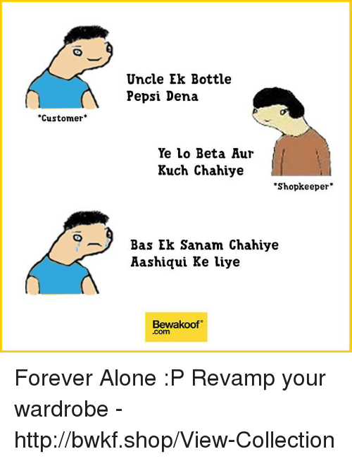 "Being Alone, Memes, and Pepsi: Uncle Ek Bottle  Pepsi Dena  Customer*  Ye lo Beta Aur  Kuch Chahiye  ""Shopkeeper*  Bas Ek Sanam Chahiye  Aashiqui Ke liye  Bewakoof  .com Forever Alone :P  Revamp your wardrobe - http://bwkf.shop/View-Collection"