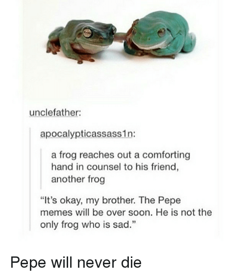 """Pepe Meme: uncle father:  apocalypticassass1n:  a frog reaches out a comforting  hand in counsel to his friend  another frog  """"It's okay, my brother. The Pepe  memes will be over soon. He is not the  only frog who is sad."""" Pepe will never die"""