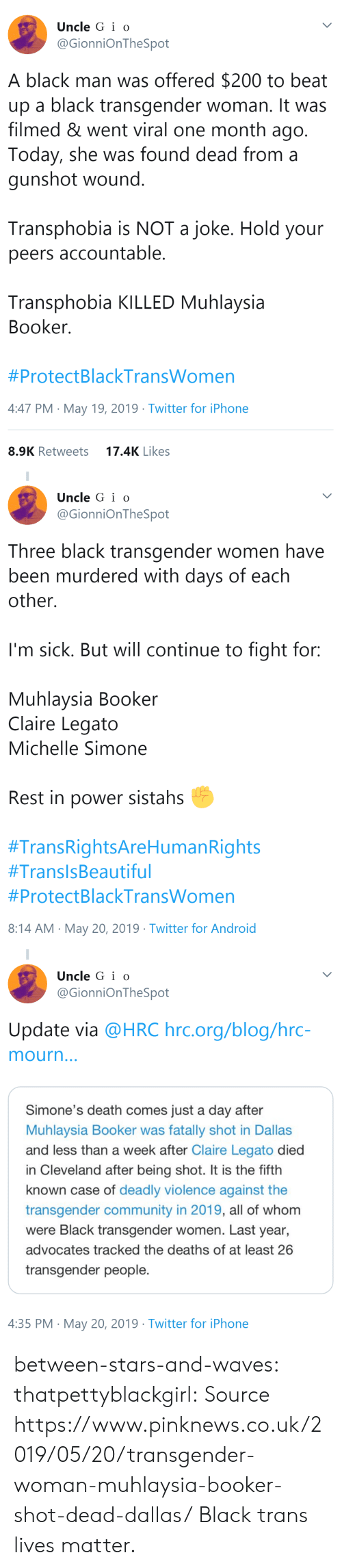 Claire: Uncle G i o  @GionniOnTheSpot  A black man was offered $200 to beat  up a black transgender woman. It was  filmed & went viral one month ago  Today, she was found dead from a  gunshot wound  Transphobia is NOT a joke. Hold your  peers accountable  Transphobia KILLED Muhlaysia  Booker  #ProtectBlackTransWomen  4:47 PM May 19, 2019 Twitter for iPhone  17.4K Likes  8.9K Retweets   Uncle G i o  @GionniOnTheSpot  Three black transgender women have  been murdered with days of each  other.  I'm sick. But will continue to fight for:  Muhlaysia Booker  Claire Legato  Michelle Simone  Rest in power sistahs  #TransRightsAreHumanRights  #TransisBeautiful  #ProtectBlackTransWomen  8:14 AM May 20, 2019 Twitter for Android   Uncle G i o  @GionniOnTheSpot  Update via @HRC hrc.org/blog/hrc-  mourn  Simone's death comes just a day after  Muhlaysia Booker was fatally shot in Dallas  and less than a week after Claire Legato died  in Cleveland after being shot. It is the fifth  known case of deadly violence against the  transgender community in 2019, all of whom  were Black transgender women. Last year,  advocates tracked the deaths of at least 26  transgender people.  4:35 PM May 20, 2019 Twitter for iPhone between-stars-and-waves: thatpettyblackgirl:   Source   https://www.pinknews.co.uk/2019/05/20/transgender-woman-muhlaysia-booker-shot-dead-dallas/   Black trans lives matter.
