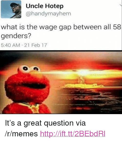 """21 Feb: Uncle Hotep  @handymayhem  what is the wage gap between all 58  genders?  5:40 AM 21 Feb 17 <p>It&rsquo;s a great question via /r/memes <a href=""""http://ift.tt/2BEbdRl"""">http://ift.tt/2BEbdRl</a></p>"""