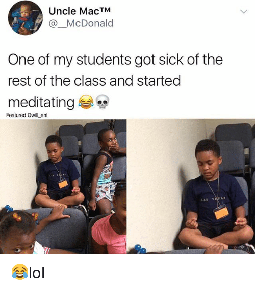 Memes, Sick, and 🤖: Uncle MacTM  @_McDonald  One of my students got sick of the  rest of the class and started  meditating  Featured @will ent  A S  LAS ACAS 😂lol