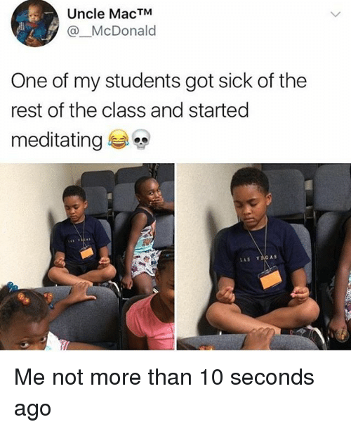 Memes, Sick, and 🤖: Uncle MacTM  @_McDonald  One of my students got sick of the  rest of the class and started  meditating  LAS VCAS Me not more than 10 seconds ago