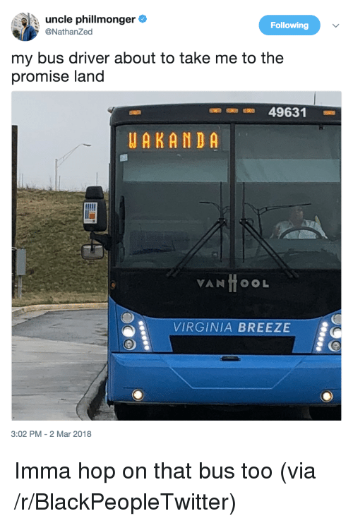 Uncle Phil: uncle phil!monger e  @NathanZed  Following  my bus driver about to take me to the  promise land  49631  UAKANDA  VANTOOL  VIRGINIA BREEZE  3:02 PM - 2 Mar 2018 <p>Imma hop on that bus too (via /r/BlackPeopleTwitter)</p>