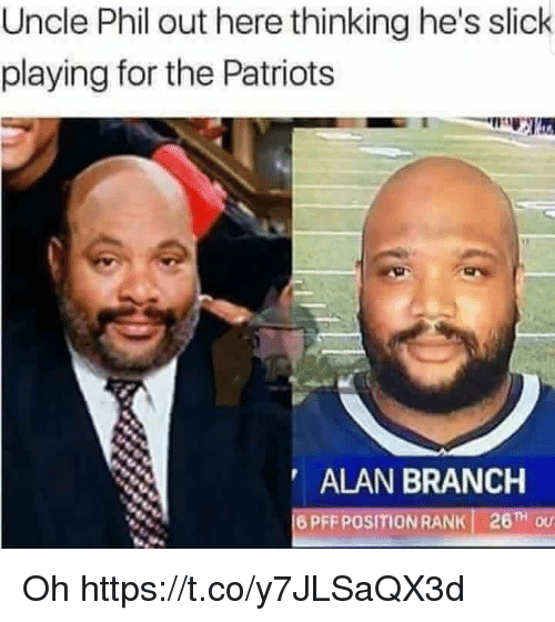 Uncle Phil: Uncle Phil out here thinking he's slick  playing for the Patriots  ALAN BRANCH  16 PFF POSITION RANK! 26TH OU Oh https://t.co/y7JLSaQX3d