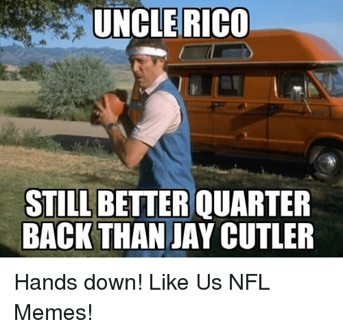 Jay Cutler: UNCLE RICO  STILL BETTER QUARTER  BACK THAN JAY CUTLER Hands down!  Like Us NFL Memes!