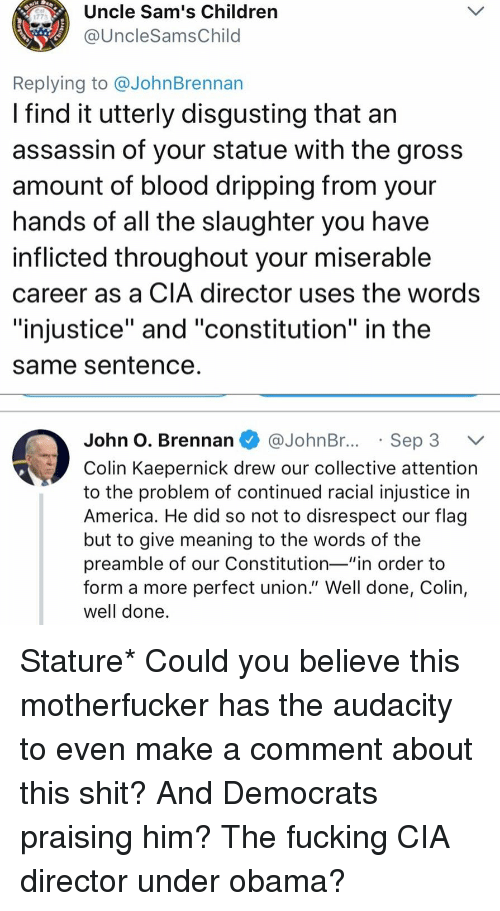 "dripping: Uncle Sam's Children  @UncleSamsChild  1773  Replying to @JohnBrennan  I find it utterly disgusting that an  assassin of your statue with the gros:s  amount of blood dripping from your  nands of all the slaughter you have  inflicted throughout your miserable  career as a CIA director uses the words  ""injustice"" and ""constitution"" in the  same Sentence  John O. Brennan @JohnBr..Sep 3 V  Colin Kaepernick drew our collective attention  to the problem of continued racial injustice in  America. He did so not to disrespect our flag  but to give meaning to the words of the  preamble of our Constitution-""in order to  form a more perfect union."" Well done, Colin,  well done Stature* Could you believe this motherfucker has the audacity to even make a comment about this shit? And Democrats praising him? The fucking CIA director under obama?"