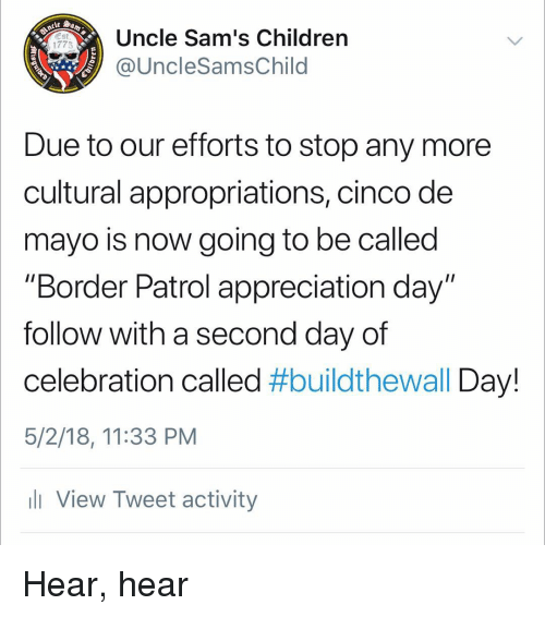 """Cinco De Mayo: Uncle Sam's Children  @UncleSamsChild  1775  Due to our efforts to stop any more  cultural appropriations, cinco de  mayo is now going to be called  """"Border Patrol appreciation day""""  follow with a second day of  celebration called #buildtheWall Day!  5/2/18, 11:33 PM  ll View Tweet activity Hear, hear"""