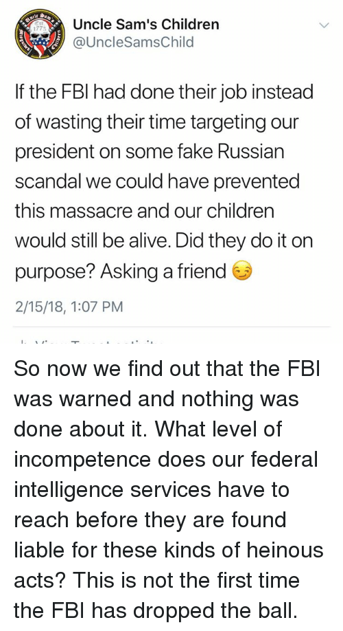 incompetence: Uncle Sam's Children  @UncleSamsChild  1775  If the FBl had done their job instead  of wasting their time targeting our  president on some fake Russian  scandal we could have prevented  this massacre and our children  would still be alive. Did they do it on  purpose? Asking a friend  2/15/18, 1:07 PM So now we find out that the FBI was warned and nothing was done about it. What level of incompetence does our federal intelligence services have to reach before they are found liable for these kinds of heinous acts? This is not the first time the FBI has dropped the ball.