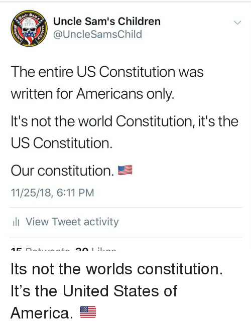 Sams: Uncle Sam's Children  @UncleSamsChild  1775  The entire US Constitution was  written for Americans only  It's not the world Constitution, it's the  US Constitution  our constitution.  11/25/18, 6:11 PM  View Tweet activity Its not the worlds constitution. It's the United States of America. 🇺🇸