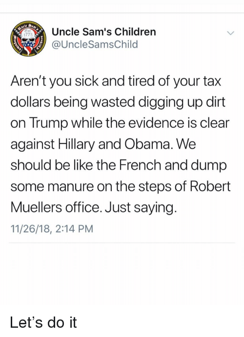 Sams: Uncle Sam's Children  @UncleSamsChild  Est  1775  Aren't you sick and tired of your tax  dollars being wasted digging up dirt  on Trump while the evidence is clear  against Hillary and Obama. We  should be like the French and dump  some manure on the steps of Robert  Muellers office. Just saying  11/26/18, 2:14 PM Let's do it