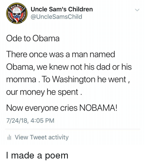Nobama: Uncle Sam's Children  @UncleSamsChild  Est  1775  Ode to Obama  There once was a man named  Obama, we knew not his dad or his  momma. lo Washington he went,  our money he spent  Now everyone cries NOBAMA!  7/24/18, 4:05 PM  l View Tweet activity I made a poem