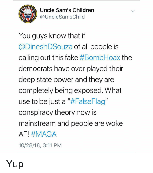 """Sams: Uncle Sam's Children  @UncleSamsChild  Est  1775  You guys know that if  @DineshDSouza of all people is  calling out this fake #BombHoax the  democrats have over played their  deep state power and they are  completely being exposed. What  use to be just a ll#FalseFlag""""  conspiracy theory now is  mainstream and people are woke  AFI #MAGA  10/28/18, 3:11 PM Yup"""