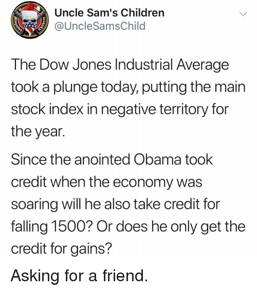 industrial: Uncle Sam's Children  @UncleSamsChild  The Dow Jones Industrial Average  took a plunge today, putting the main  stock index in negative territory for  the year.  Since the anointed Obama took  credit when the economy was  soarina will he also take credit for  falling 1500? Or does he only get the  credit for gains? Asking for a friend.