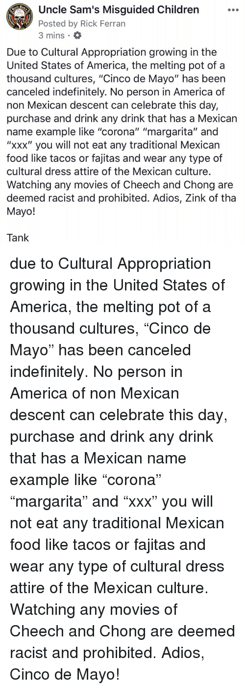 """appropriation: Uncle Sam's Misguided Children  Posted by Rick Ferran  3 mins  1775  Due to Cultural Appropriation growing in the  United States of America, the melting pot of a  thousand cultures, """"Cinco de Mayo"""" has beern  canceled indefinitely. No person in America of  non Mexican descent can celebrate this day,  purchase and drink any drink that has a Mexican  name example like """"corona"""" """"margarita"""" and  """"xxx"""" you will not eat any traditional Mexican  food like tacos or fajitas and wear any type of  cultural dress attire of the Mexican culture  Watching any movies of Cheech and Chong are  deemed racist and prohibited. Adios, Zink of tha  Mayo!  Tank due to Cultural Appropriation growing in the United States of America, the melting pot of a thousand cultures, """"Cinco de Mayo"""" has been canceled indefinitely. No person in America of non Mexican descent can celebrate this day, purchase and drink any drink that has a Mexican name example like """"corona"""" """"margarita"""" and """"xxx"""" you will not eat any traditional Mexican food like tacos or fajitas and wear any type of cultural dress attire of the Mexican culture. Watching any movies of Cheech and Chong are deemed racist and prohibited. Adios, Cinco de Mayo!"""