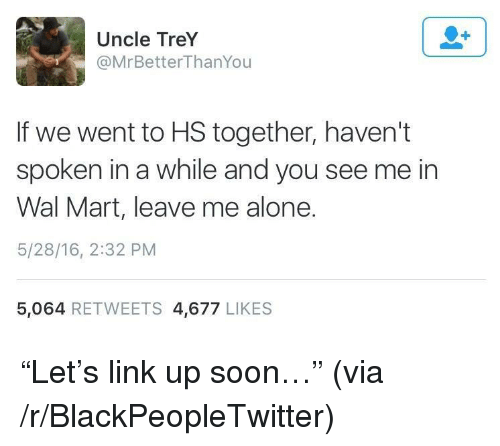 """Being Alone, Blackpeopletwitter, and Soon...: Uncle TreY  @MrBetterThanYou  If we went to HS together, haven't  spoken in a while and you see me in  Wal Mart, leave me alone.  5/28/16, 2:32 PM  5,064 RETWEETS 4,677 LIKES <p>""""Let's link up soon…"""" (via /r/BlackPeopleTwitter)</p>"""