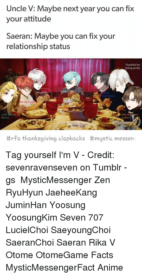otome: Uncle V: Maybe next year you can fix  your attitude  Saeran: Maybe you can fix your  relationship status  Thankful for  being pretty  I know breo  ate  this house  HA GOT EEM  why  bother  di  I just Wanna eat  but lol  #rfa thanksgiving clapbacks #mystic messen Tag yourself I'm V - Credit: sevenravenseven on Tumblr - ⠀ ταgs ‿➹⁀ MysticMessenger Zen RyuHyun JaeheeKang JuminHan Yoosung YoosungKim Seven 707 LucielChoi SaeyoungChoi SaeranChoi Saeran Rika V Otome OtomeGame Facts MysticMessengerFact Anime