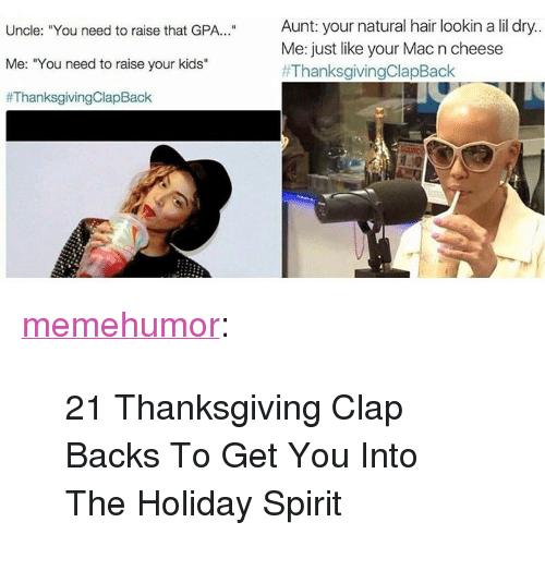 """Thanksgiving Clap Back: Uncle: """"You need to raise that GPA.. Aunt: your natural hair lookin a lil dry..  Me: """"You need to raise your kids""""  #ThanksgivingClapBack  Me: just like your Mac n cheese  <p><a href=""""http://memehumor.net/post/167738759970/21-thanksgiving-clap-backs-to-get-you-into-the"""" class=""""tumblr_blog"""">memehumor</a>:</p>  <blockquote><p>21 Thanksgiving Clap Backs To Get You Into The Holiday Spirit</p></blockquote>"""