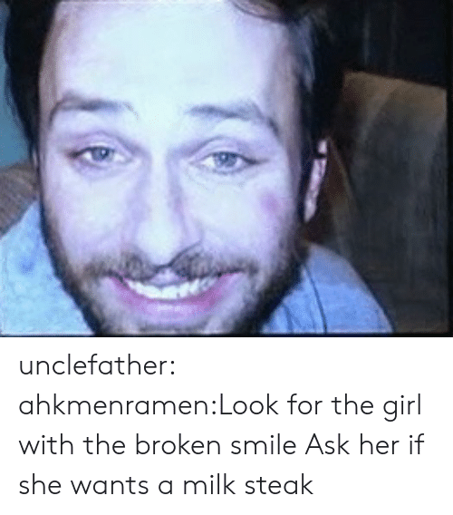 steak: unclefather:  ahkmenramen:Look for the girl with the broken smile  Ask her if she wants a milk steak