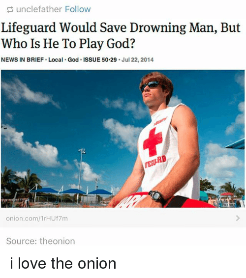 Who Is He: unclefather Follow  Lifeguard Would Save Drowning Man, But  Who Is He To Play God?  NEWS IN BRIEF Local. God. ISSUE 50.29  Jul 22, 2014.  RD  onion.com/1rHU17m  Source: theonion i love the onion