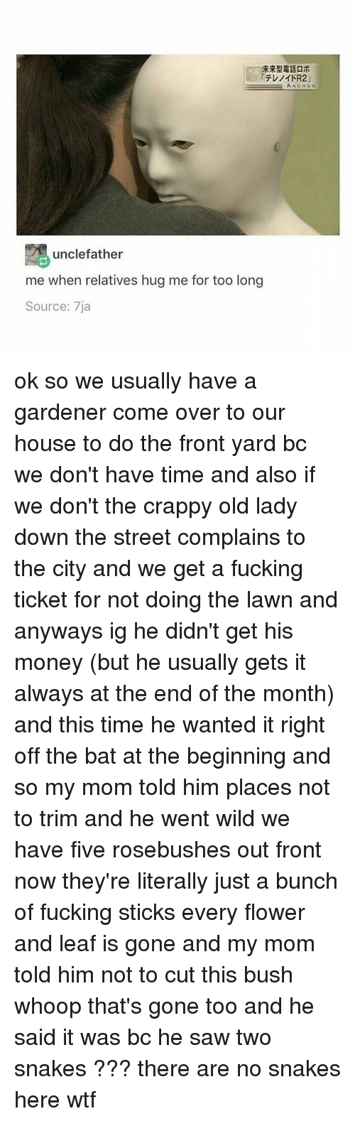 Black Twitter, Bush, and Leaf: unclefather  me when relatives hug me for too long  Source: 7ja ok so we usually have a gardener come over to our house to do the front yard bc we don't have time and also if we don't the crappy old lady down the street complains to the city and we get a fucking ticket for not doing the lawn and anyways ig he didn't get his money (but he usually gets it always at the end of the month) and this time he wanted it right off the bat at the beginning and so my mom told him places not to trim and he went wild we have five rosebushes out front now they're literally just a bunch of fucking sticks every flower and leaf is gone and my mom told him not to cut this bush whoop that's gone too and he said it was bc he saw two snakes ??? there are no snakes here wtf
